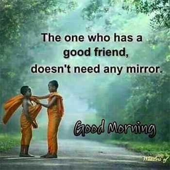 🌄good morning - The one who has a good friend , doesn ' t need any mirror . Good Morning der - ShareChat