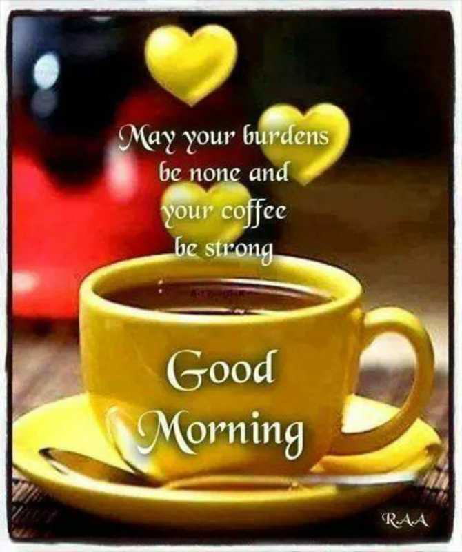 🌿🌹good morning🌹🌿 - May your burdens be none and your coffee be strong Good Morning RAA - ShareChat