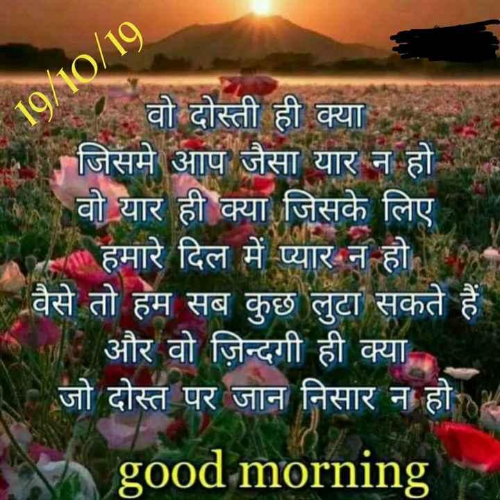 good morning - 19 / 10 / 19 - वो दोस्ती ही क्या जिसमे आप जैसा यार न हो । वो यार ही क्या जिसके लिए RE हमारे दिल में प्यार न हो - - वैसे तो हम सब कुछ लुटा सकते हैं A और वो ज़िन्दगी ही क्या जो दोस्त पर जान निसार न हो D good morning - ShareChat