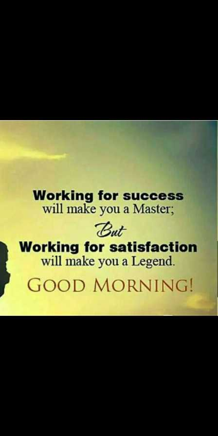 good morning - Working for success will make you a Master ; But Working for satisfaction will make you a Legend . GOOD MORNING ! - ShareChat