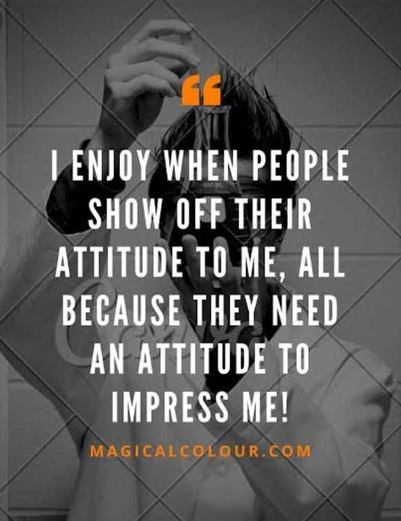 goodmorning - I ENJOY WHEN PEOPLE SHOW OFF THEIR ATTITUDE TO ME , ALL BECAUSE THEY NEED AN ATTITUDE TO IMPRESS ME ! MAGICALCOLOUR . COM - ShareChat