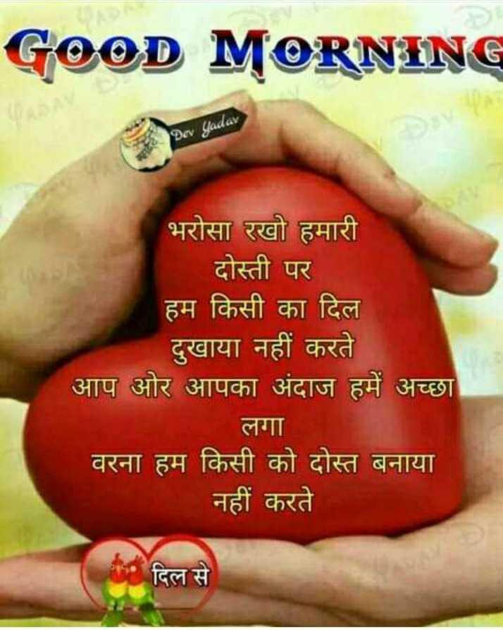 good morning # - GOOD MORNING Dev yadav भरोसा रखो हमारी दोस्ती पर हम किसी का दिल दुखाया नहीं करते आप ओर आपका अंदाज हमें अच्छा लगा वरना हम किसी को दोस्त बनाया नहीं करते दिल से - ShareChat