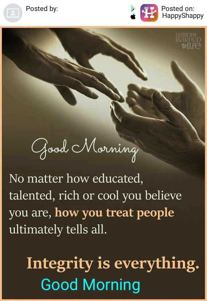 goodmorning - Posted by : Posted on : HappyShappy LESSONS LARED Elife Good Morning No matter how educated , talented , rich or cool you believe you are , how you treat people ultimately tells all . Integrity is everything . Good Morning - ShareChat