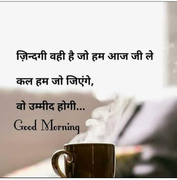 good morning 🌞🌞🌄 - ज़िन्दगी वही है जो हम आज जी ले कल हम जो जिएंगे , वो उम्मीद होगी . . . Good Morning - ShareChat