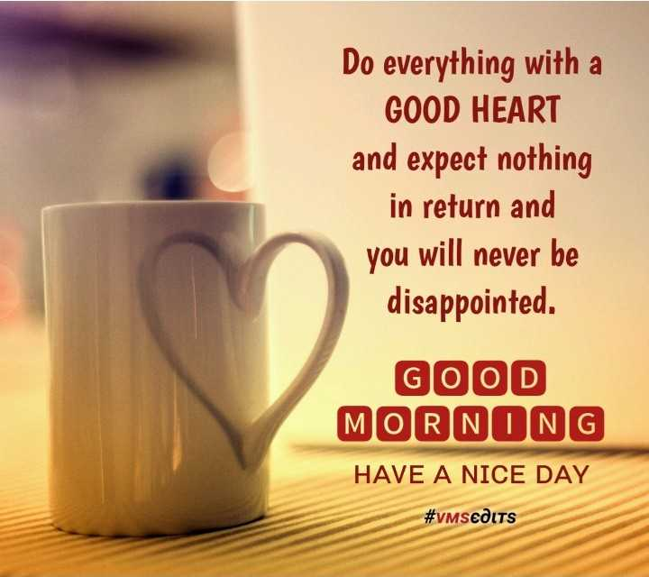 good morning gif - Do everything with a GOOD HEART and expect nothing in return and you will never be disappointed . GOOD MORNONG HAVE A NICE DAY # VMSEDITS - ShareChat
