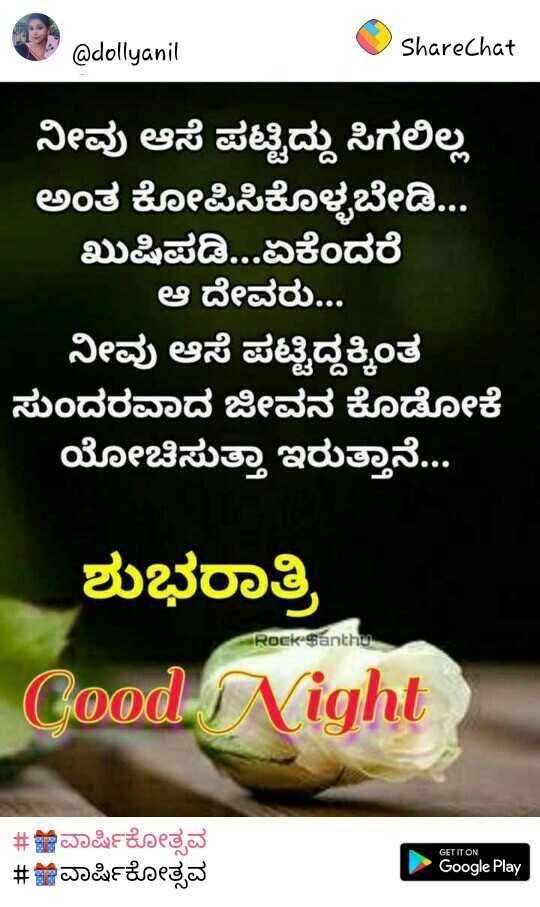 #good night - @ dollyanit ShareChat ನೀವು ಆಸೆ ಪಟ್ಟಿದ್ದು ಸಿಗಲಿಲ್ಲ ಅಂತ ಕೋಪಿಸಿಕೊಳ್ಳಬೇಡಿ . . . ಖುಷಿಪಡಿ . . . ಏಕೆಂದರೆ ಆ ದೇವರು . . . ನೀವು ಆಸೆ ಪಟ್ಟಿದ್ದಕ್ಕಿಂತ ಸುಂದರವಾದ ಜೀವನ ಕೊಡೋಕೆ ಯೋಚಿಸುತ್ತಾ ಇರುತ್ತಾನೆ . . . ಶುಭರಾತ್ರಿ Rock - $ anthus Good Night # ಇವಾರ್ಷಿಕೋತ್ಸವ # ವಾರ್ಷಿಕೋತ್ಸವ GET IT ON Google Play - ShareChat
