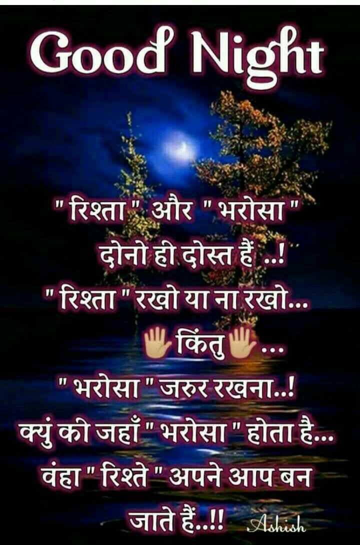 😴 good night 😴 - Good Night रिश्ता और भरोसा दोनो ही दोस्त हैं . . ! रिश्ता रखो या ना रखो . . . किंतु . . . भरोसा जरुर रखना . . ! क्युं की जहाँ भरोसा होता है . . . वंहा रिश्ते अपने आप बन जाते हैं . . ! ! । । - ShareChat