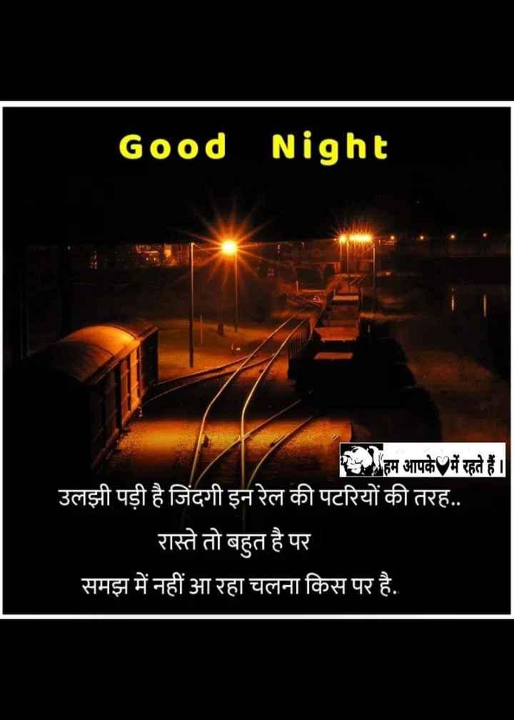 🌙 good night 🌙 - Good Night हम आपके में रहते हैं । उलझी पड़ी है जिंदगी इन रेल की पटरियों की तरह . . रास्ते तो बहुत है पर समझ में नहीं आ रहा चलना किस पर है . है - ShareChat
