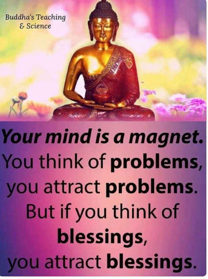 goutam buddha - Buddha ' s Teaching & Science Your mind is a magnet . You think of problems , you attract problems . But if you think of blessings , you attract blessings . - ShareChat