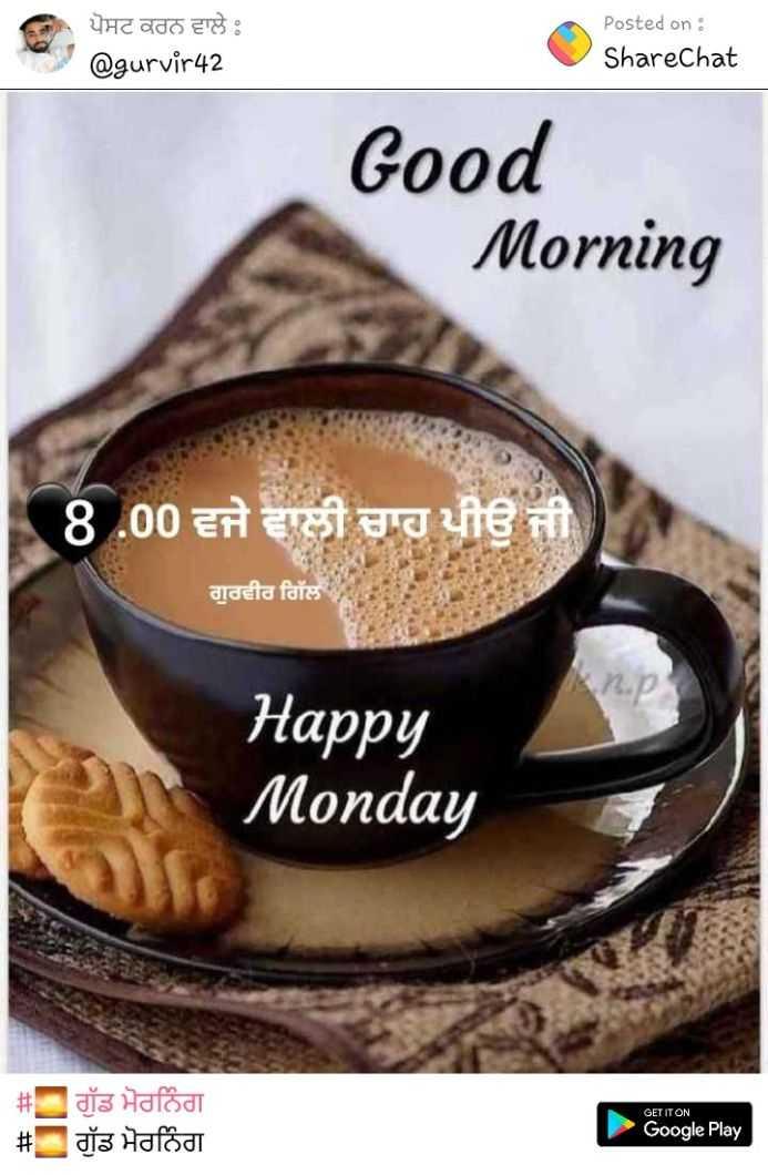 🌞gud gud vali mrng 🌞 - ਪੋਸਟ ਕਰਨ ਵਾਲੇ @ gurvir42 Posted on : ShareChat Good Morning 8 . 00 ਵਜੇ ਵਾਲੀ ਚਾਹ ਪੀਉ ਜੀ ਗੁਰਵੀਰ ਗਿੱਲ Happy Monday GET IT ON # ਗੁੱਡ ਮੋਰਨਿੰਗ # ਗੁੱਡ ਮੋਰਨਿੰਗ Google Play - ShareChat