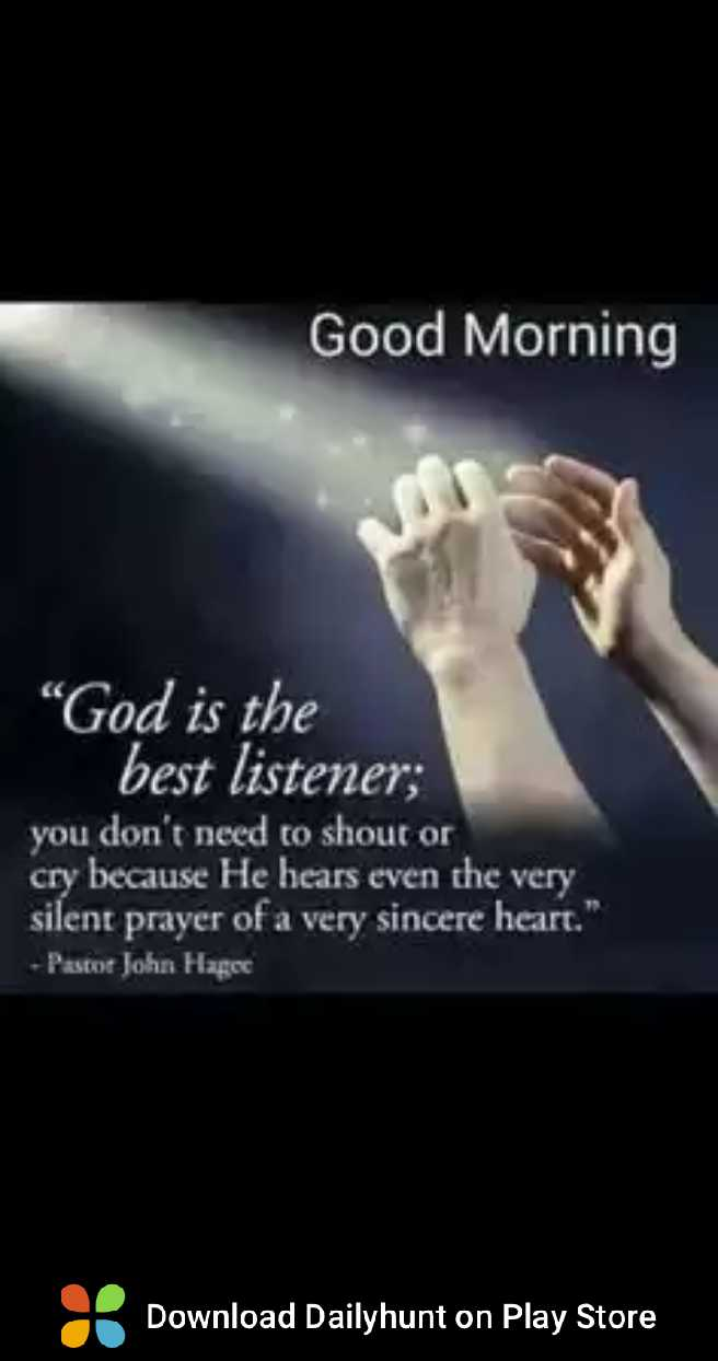 gud mrng 💞💞💞 - Good Morning _ God is the _ best listener ; you don ' t need to shout or cry because He hears even the very silent prayer of a very sincere heart . Pastor John Hagee Download Dailyhunt on Play Store - ShareChat