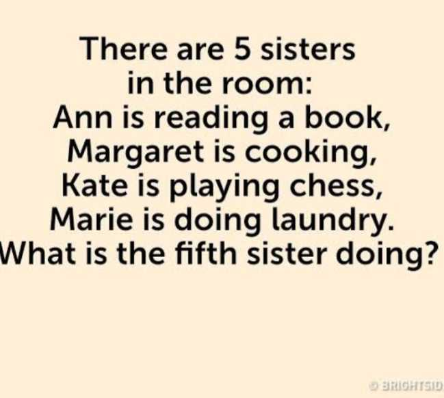 guess it - There are 5 sisters in the room : Ann is reading a book , Margaret is cooking , Kate is playing chess , Marie is doing laundry . What is the fifth sister doing ? BRIGHTSID - ShareChat