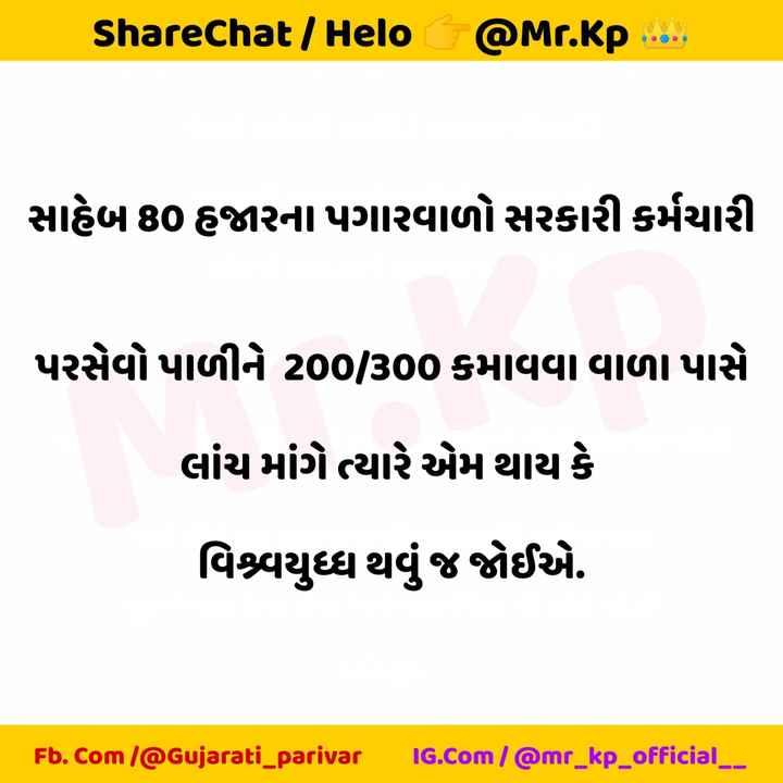 gujarati_parivar - ShareChat / _ @ Mr . kp . . . . . સાહેબ 80 હજારના પગારવાળો સરકારી કર્મચારી પરસેવો પાળીને 20300 કમાવવા વાળા પાસે લાંચ માંગે ત્યારે એમ થાય કે વિશ્વયુધ્ધ થવું જ જોઈએ . Fb . Com ( @ Gujarati _ parivar IG . com / @ mr _ kp _ official _ _ - ShareChat