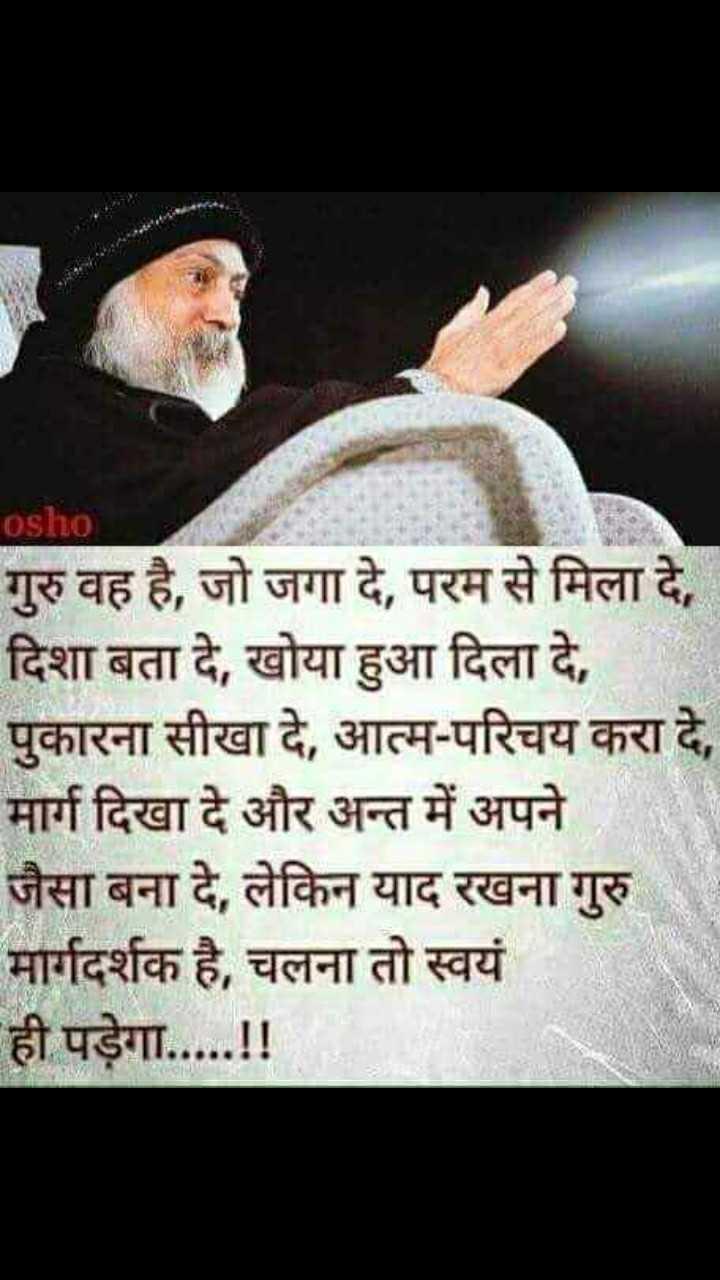 gurupurnima - osho गुरु वह है , जो जगा दे , परम से मिला दे , दिशा बता दे , खोया हुआ दिला दे , पुकारना सीखा दे , आत्म - परिचय करा दे , मार्ग दिखा दे और अन्त में अपने जैसा बना दे , लेकिन याद रखना गुरु मार्गदर्शक है , चलना तो स्वयं ही पड़ेगा . . . . . ! ! - ShareChat