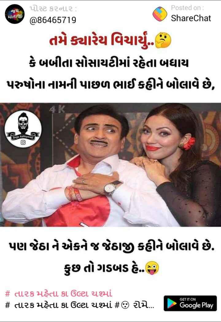 ha ha ha 😍😍😜😜😜😜 - જય પોસ્ટ કરનાર : @ 86465719 Posted on : ShareChat માતાજી તમે ક્યારેય વિચાર્યું . કેબબીતા સોસાયટીમાં રહેતા બધાયા પરુષોના નામની પાછળ ભાઈ કહીને બોલાવે છે , Gujju Kathiyava ! પણ જેઠાને એકને જ જેઠાજી કહીને બોલાવે છે . કુછ તોગડબડ હે . ) # તારક મહેતા કા ઉલ્ટા ચશમાં # તારક મહેતા કા ઉલ્ટા ચમાં # જી રોમે … GET IT ON Google Play - ShareChat