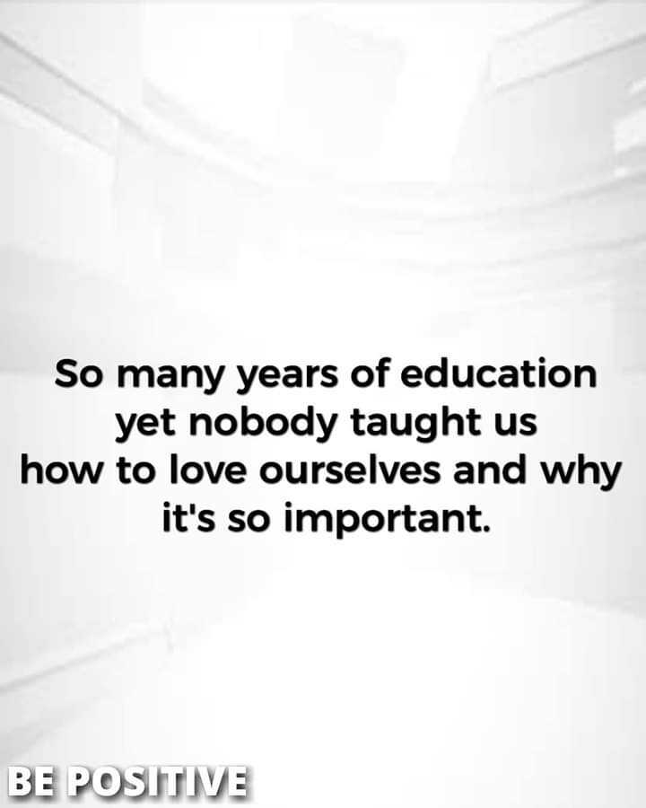 ha ha ha - So many years of education yet nobody taught us how to love ourselves and why it ' s so important . BE POSITIVE - ShareChat