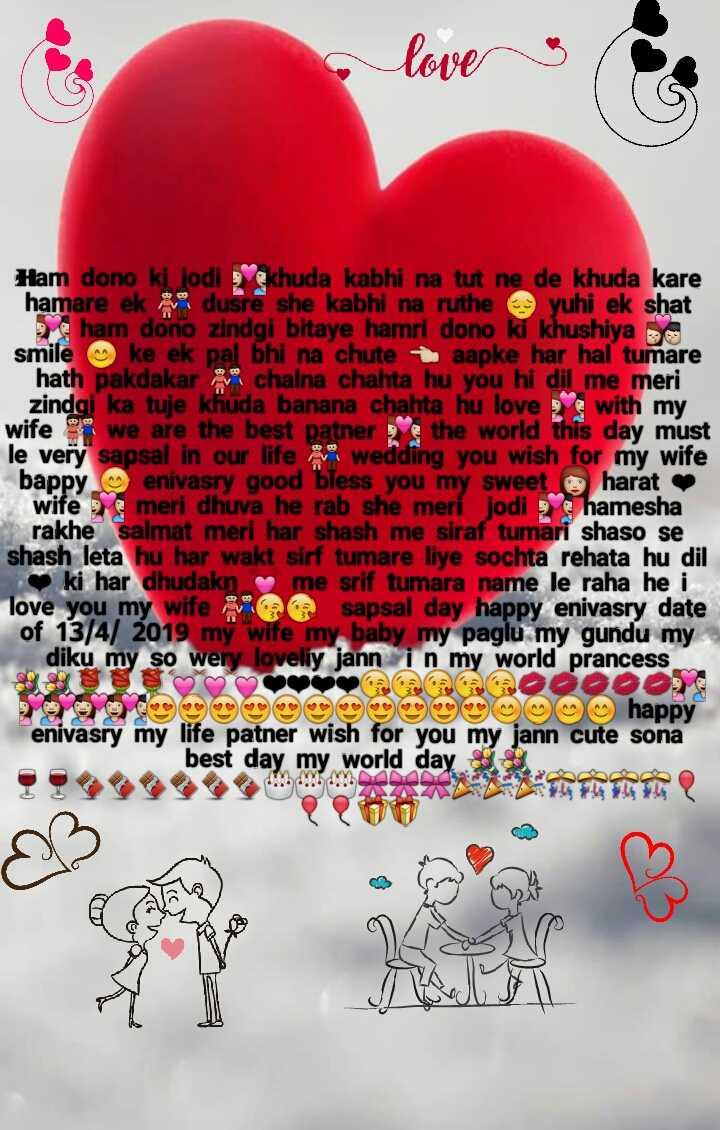 happy anniversary - loves Ham dono ki jodi khuda kabhi na tut ne de khuda kare hamare ek dusre she kabhi na ruthe yuhi ek shat ham dono zindgi bitaye hamri dono ki khushiya smile ke ek pal bhi na chute aapke har hal tumare hath pakdakar chalna chahta hu you hi dil me meri zindgi ka tuje khuda banana chahta hu love with my wife we are the best patner the world this day must le very sapsal in our life wedding you wish for my wife bappy enivasry good bless you my sweet harat wife meri dhuva he rab she meri jodi hamesha rakhe salmat meri har shash me siraf tumari shaso se shash leta hu har wakt sirf tumare liye sochta rehata hu dil ki har dhudakn me srif tumara name le raha he i . love you my wife a sapsal day happy enivasry date of 13 / 4 / 2019 my wife my baby my paglu my gundu my diku my so wery loveliy jann in my world prancess Oscacaco0000 O m happy enivasry my life patner wish for you my jann cute sona best day my world day - ShareChat