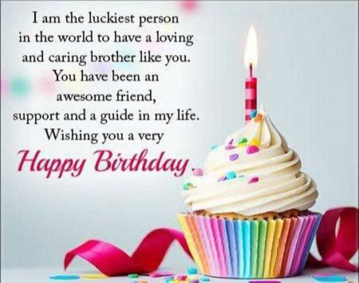 happy birthday ❤❤❤❤❤ - I am the luckiest person in the world to have a loving and caring brother like you . You have been an awesome friend , support and a guide in my life . Wishing you a very Happy Birthday . - ShareChat