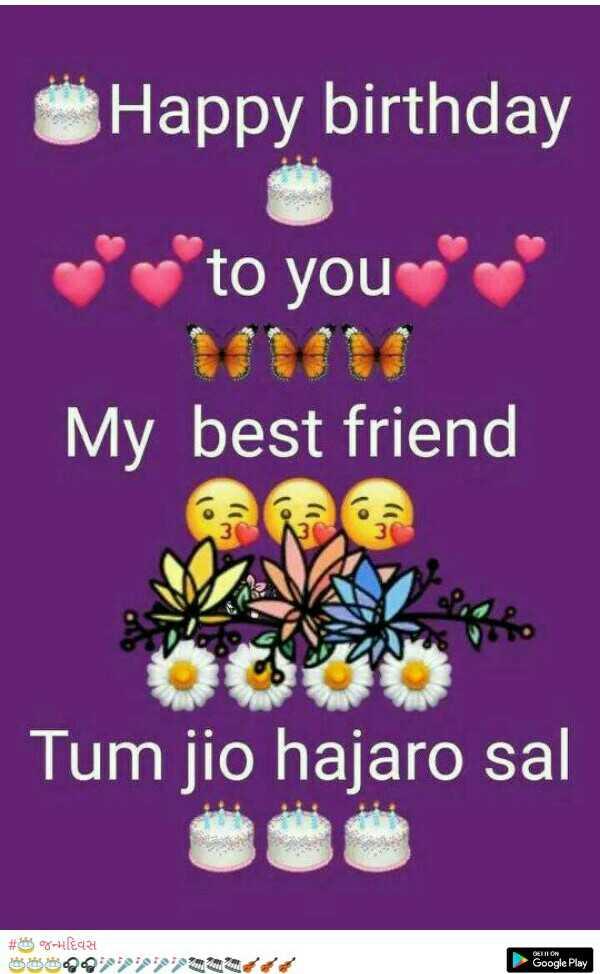 🎂 happy birthday 🎂 - Happy birthday to you My best friend Tum jio hajaro sal # - HAR 088909595979507421 Google Play - ShareChat