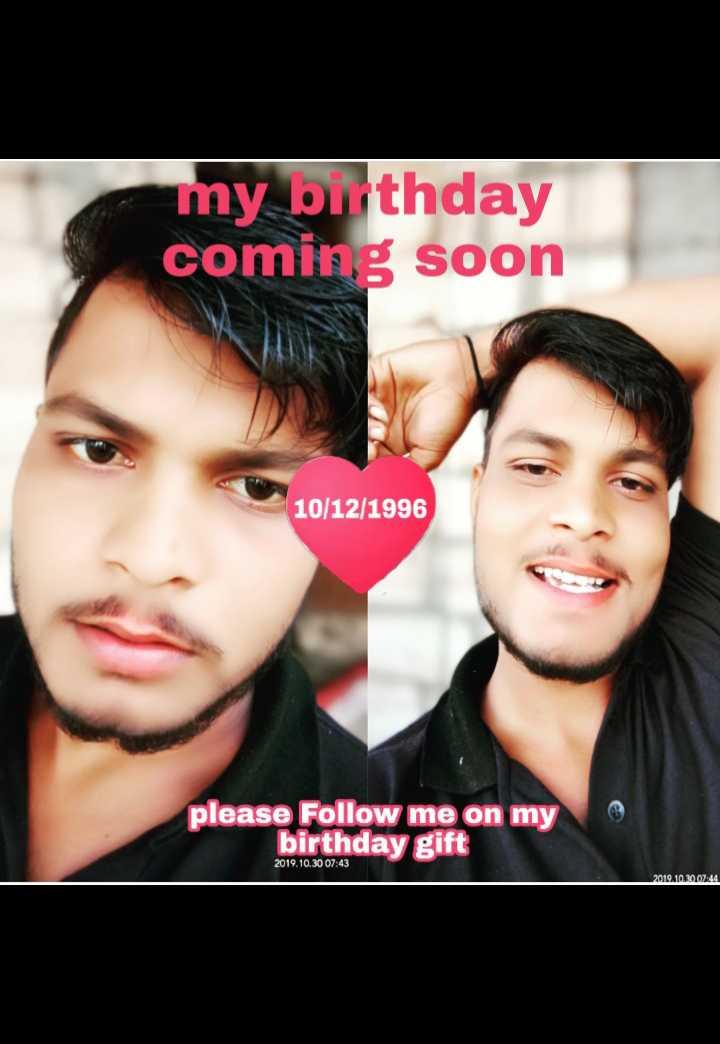 happy birthday 🎂 🎂 - my birthday coming soon 10 / 12 / 1996 please Follow me on my birthday gift 2019 . 10 . 30 07 : 43 2019 . 10 . 2007 : 44 - ShareChat