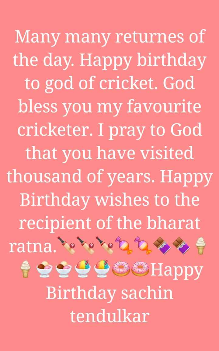 happy birthday - Many many returnes of the day . Happy birthday to god of cricket . God bless you my favourite cricketer . I pray to God that you have visited thousand of years . Happy Birthday wishes to the recipient of the bharat ratna . Solo OOOHappy Birthday sachin tendulkar - ShareChat