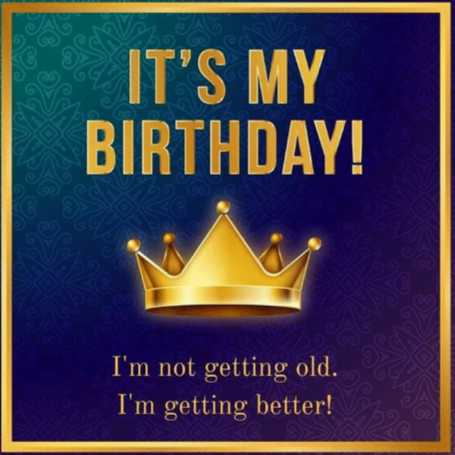 happy birthday - IT ' S MY BIRTHDAY ! I ' m not getting old . I ' m getting better ! - ShareChat