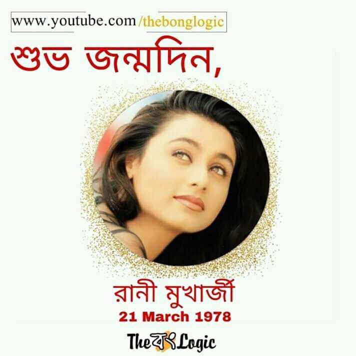 happybirthday - www . youtube . com / thebonglogic শুভ জন্মদিন , রানী মুখার্জী 21 March 1978 The TS Logic - ShareChat