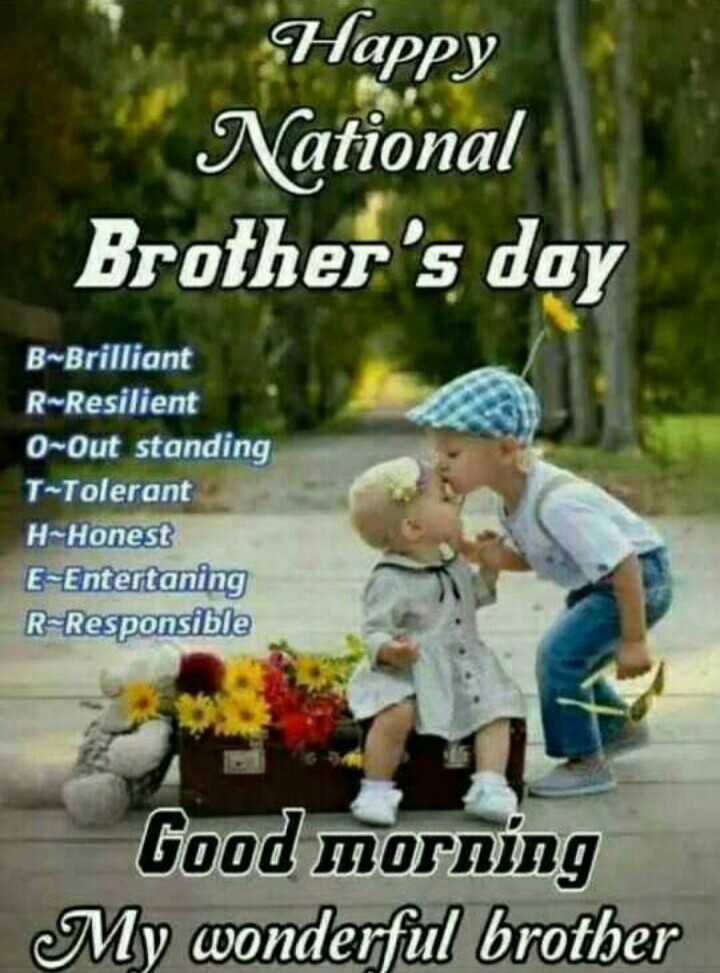 happy brothers day - Happy National Brother ' s day B ~ Brilliant R - Resilient 0 - Out standing T - Tolerant H - Honest E - Entertaning R - Responsible Good morning My wonderful brother - ShareChat