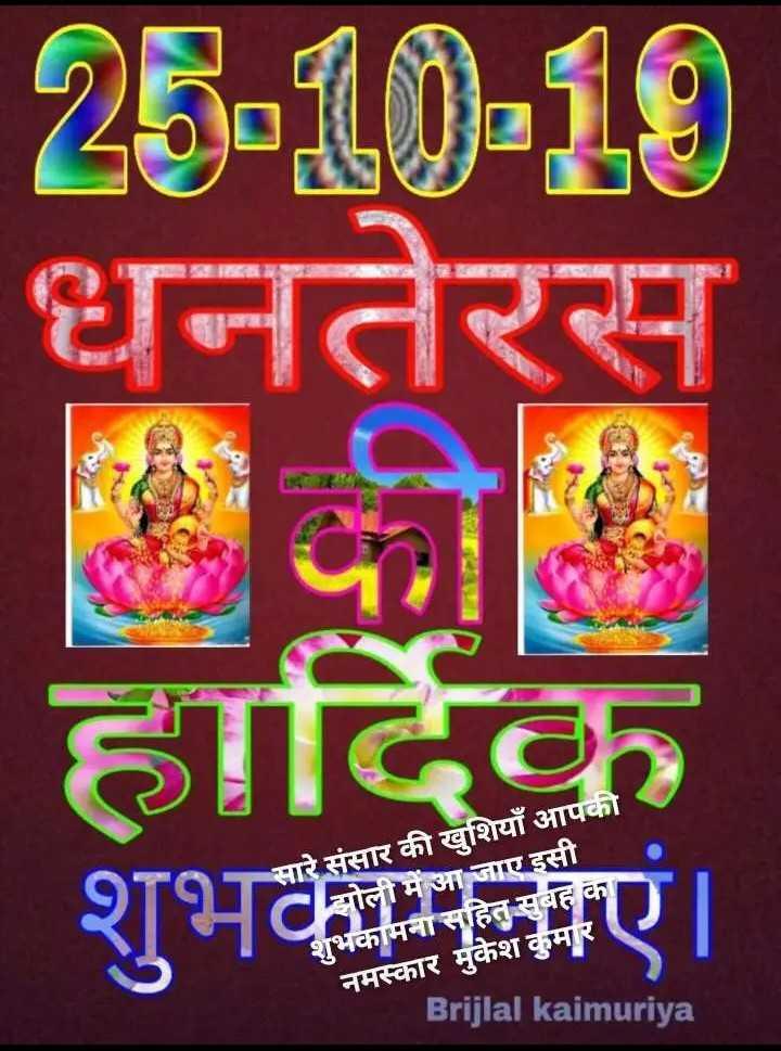 happy dhanteras - 25 - 10 - 10 धनतेरस हार्दिक शुभकामनाएं । सारे संसार की खुशियाँ आपकी Cझोली में आ जाए इसी शुभकामना सहित सुबह का नमस्कार मुकेश कुमार Brijlal kaimuriya - ShareChat