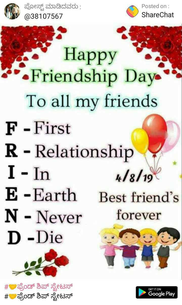 👫happy friendship day 👫 - ಪೋಸ್ಟ್ ಮಾಡಿದವರು : @ 38107567 Posted on : ShareChat - First Happy 7 Friendship Daya To all my friends F - First R - Relationship I - In 4 / 8 / 19 E - Earth Best friend ' s N - Never forever D - Die # ಫ್ರೆಂಡ್ ಶಿಪ್ ಸ್ಟೇಟಸ್ # ಫ್ರೆಂಡ್ ಶಿಪ್ ಸ್ಟೇಟಸ್ GET IT ON Google Play - ShareChat