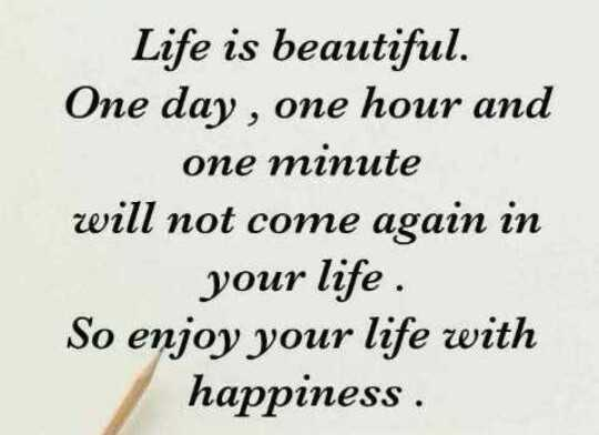 happy happy - Life is beautiful . One day , one hour and one minute will not come again in your life . So enjoy your life with happiness - ShareChat