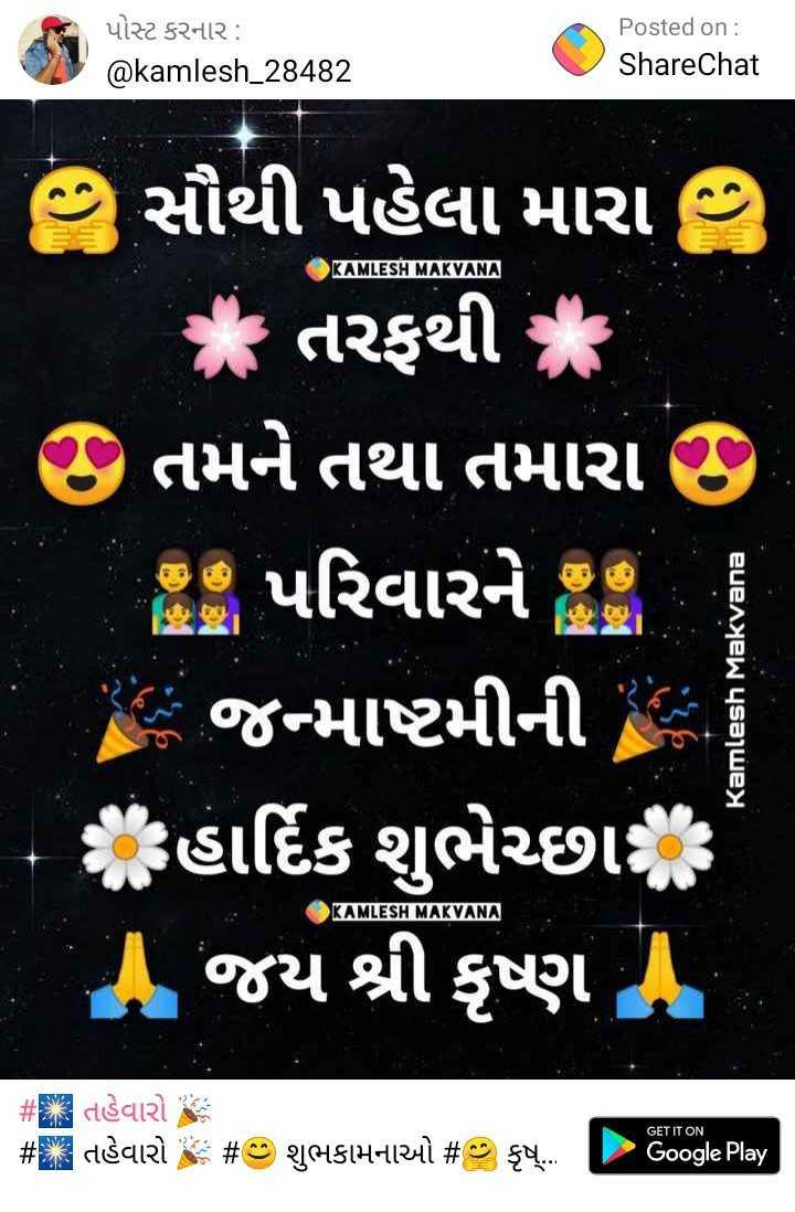 happy janmashtmi - પોસ્ટ કરનાર : @ kamlesh _ 28482 Posted on : ShareChat KAMLESH MAKVANA kamlesh . 28482 ShareChat સૌથી પહેલા મારા , આ તરફથી ૦ તમને તથા તમારા છે પરિવારને જ ! - જન્માષ્ટમીની . - હાર્દિક શુભેચ્છા જય શ્રી કૃષ્ણ . Kamlesh Makvana KAMLESH MAKVANA # તહેવારો છે # તહેવારો GET IT ON # છ શુભકામનાઓ # કૃમ્ Google Play - ShareChat