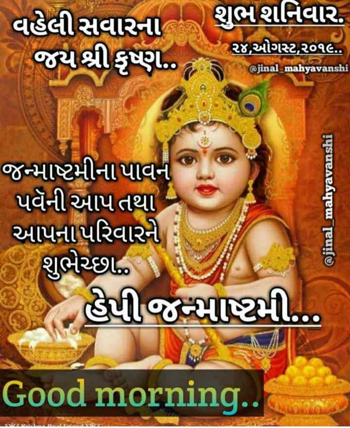 happy janmashtmi - વહેલી સવારના શુભ શનિવાર . જયશ્રીકૃષ્ણ ર૪ , ઓગસ્ટ , ૨૧૯ . . @ jinal _ mahyavanshi ( 2 ) જન્માષ્ટમીના પાવન પવૅની આપતથા આપના પરિવારને ; શુભેચ્છા ... હેપીજમાષ્ટમી . . . @ jinal _ mahyavanshi Good morning . . - ShareChat