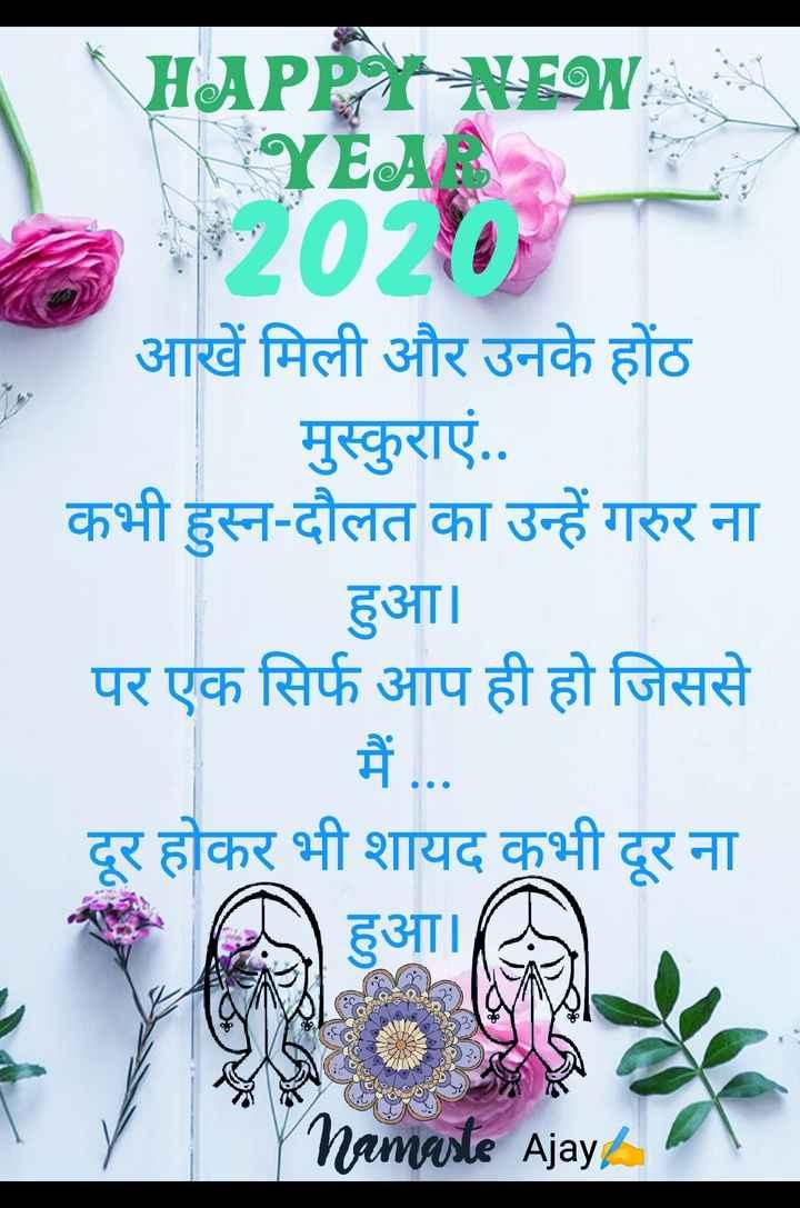 #happy new year - HAPPY NEW YEAR 2020 आखें मिली और उनके होंठ मुस्कुराएं . . कभी हुस्न - दौलत का उन्हें गरुर ना हुआ । पर एक सिर्फ आप ही हो जिससे दूर होकर भी शायद कभी दूर ना हआ । Namaste Ajayh - ShareChat