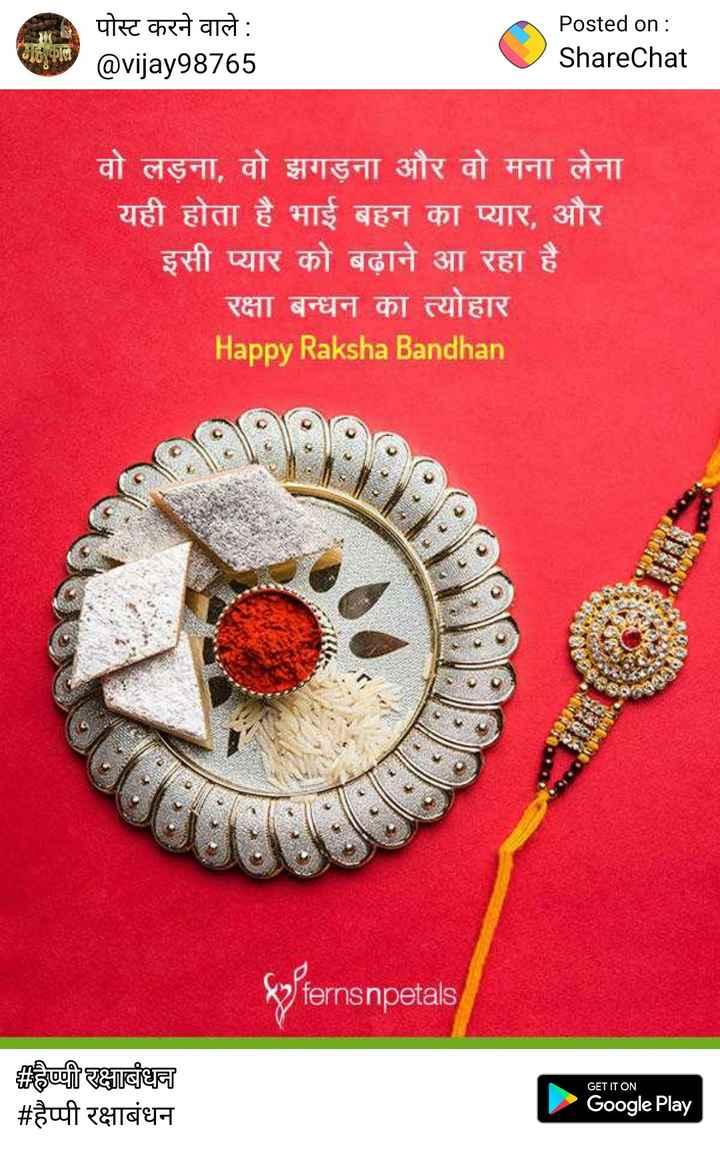 happy rakshabhandan - पोस्ट करने वाले : @ vijay98765 Posted on : ShareChat वो लड़ना , वो झगड़ना और वो मना लेना यही होता है भाई बहन का प्यार , और इसी प्यार को बढ़ाने आ रहा है । रक्षा बन्धन का त्योहार Happy Raksha Bandhan pfernsnpetals GET IT ON हैप्पी रक्षाबंधन # हैप्पी रक्षाबंधन Google Play - ShareChat