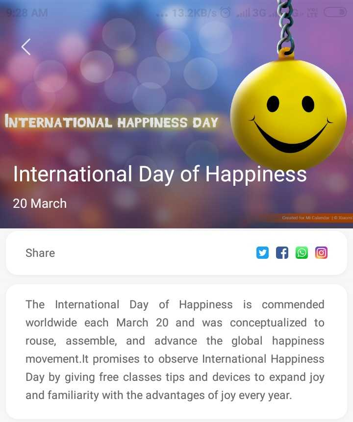 happy smile day - 9 : 28 AM . . . 13 . 2KB / s ☺ 3G C YPE INTERNATIONAL HAPPINESS DAY International Day of Happiness 20 March Created for Mi Calendar | Xiaomi Share The International Day of Happiness is commended worldwide each March 20 and was conceptualized to rouse , assemble , and advance the global happiness movement . It promises to observe International Happiness Day by giving free classes tips and devices to expand joy and familiarity with the advantages of joy every year . - ShareChat