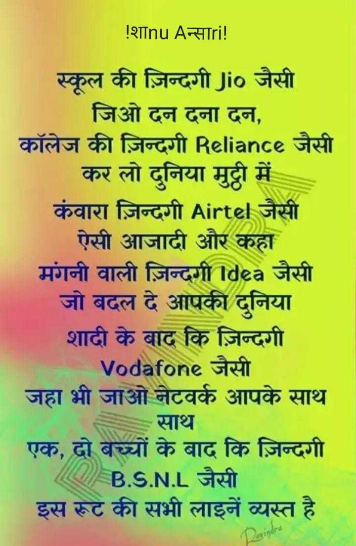 happy sunday 😊😊😊 - ! शाnu Aन्साri ! स्कूल की ज़िन्दगी Jio जैसी जिओ दन दना दन , कॉलेज की ज़िन्दगी Reliance जैसी कर लो दुनिया मुट्ठी में कंवारा ज़िन्दगी Airtel जैसी ऐसी आजादी और कहा मंगनी वाली ज़िन्दगी Idea जैसी जो बदल दे आपकी दुनिया शादी के बाद कि ज़िन्दगी Vodafone जैसी जहा भी जाओ नेटवर्क आपके साथ साथ एक , दो बच्चों के बाद कि ज़िन्दगी A B . S . N . L जैसी इस रूट की सभी लाइनें व्यस्त है - ShareChat