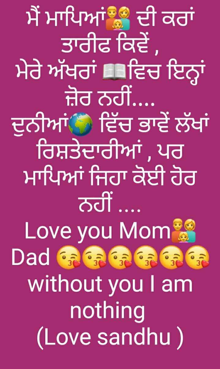 happyy parents' day 😗😗 - । ਮੈਂ ਮਾਪਿਆਂ ਦੀ ਕਰਾਂ ਤਾਰੀਫ ਕਿਵੇਂ , ਮੇਰੇ ਅੱਖਰਾਂ ਵਿਚ ਇਨ੍ਹਾਂ ਜ਼ੋਰ ਨਹੀਂ . . . . ਦੁਨੀਆਂ ਵਿੱਚ ਭਾਵੇਂ ਲੱਖਾਂ ਰਿਸ਼ਤੇਦਾਰੀਆਂ , ਪਰ ਮਾਪਿਆਂ ਜਿਹਾ ਕੋਈ ਹੋਰ ਨਹੀਂ . . . . . Love you Momo Dadaaaa without you I am nothing ( Love sandhu ) - ShareChat