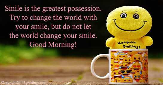 have a nice day - ' Smile is the greatest possession . Try to change the world with your smile , but do not let the world change your smile . Good Morning ! Keep on Smiling Copyright @ 143greetings . com - ShareChat