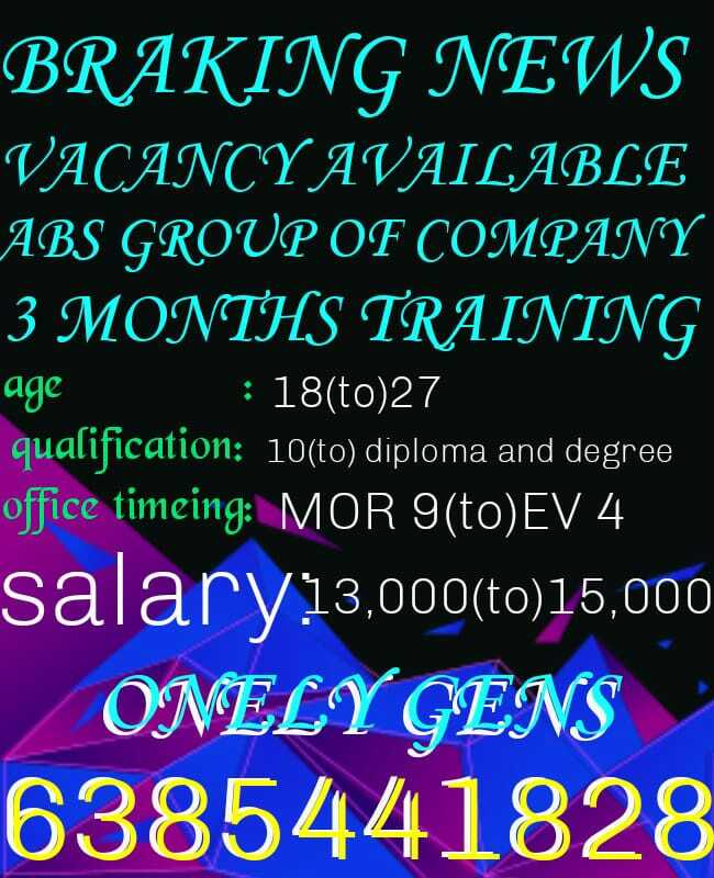 hbd ஸ்வாதி ரெட்டி - BRAKING NEWS VACANCY AVAILABLE ABS GROUP OF COMPANY 3 MONTHS TRAINING ' age : 18 ( to ) 27 qualification : 10 ( to ) diploma and degree office timeing : MOR 9 ( to ) EV 4 salary 13 , 000 ( to ) 15 , 000 ONELY GENS 6385441828 - ShareChat