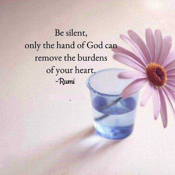 heart - Be silent , only the hand of God can remove the burdens of your heart . - Rumi - ShareChat