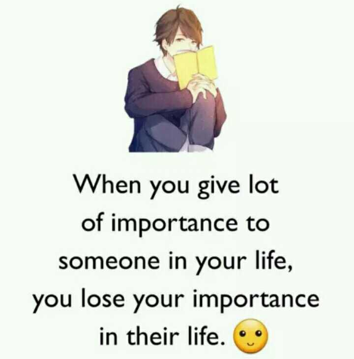 heart touching quotes - When you give lot of importance to someone in your life , you lose your importance in their life . - ShareChat