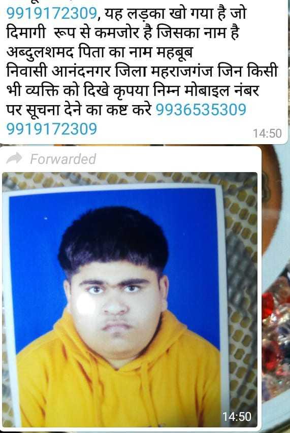help point - 9919172309 , यह लड़का खो गया है जो | दिमागी रूप से कमजोर है जिसका नाम है । अब्दुलशमद पिता का नाम महबूब निवासी आनंदनगर जिला महराजगंज जिन किसी भी व्यक्ति को दिखे कृपया निम्न मोबाइल नंबर पर सूचना देने का कष्ट करे 9936535309 9919172309 14 : 50 Forwarded 14 : 50 - ShareChat