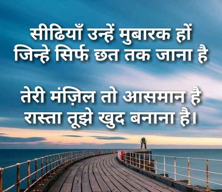 hindi shayri - सीढियाँ उन्हें मुबारक हों जिन्हे सिर्फ छत तक जाना है तेरी मंज़िल तो आसमान है रास्ता तूझे खुद बनाना है । - ShareChat
