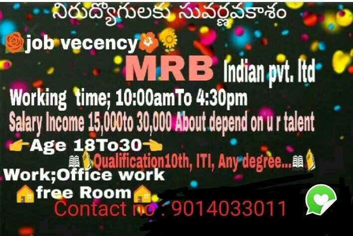 hyderabad jobs - Ea 06 chess WOSESSOŠO job vecency MRB Indian pvt . ltd C Working time ; 10 : 00am to 4 : 30pm Salary Income 15 , 60oto 30 , 000 About depend on ur talent Age 18T0301 cualificationloth , ITI , Any degre . cat Work ; office work free Room Contact no 9014033011 - ShareChat