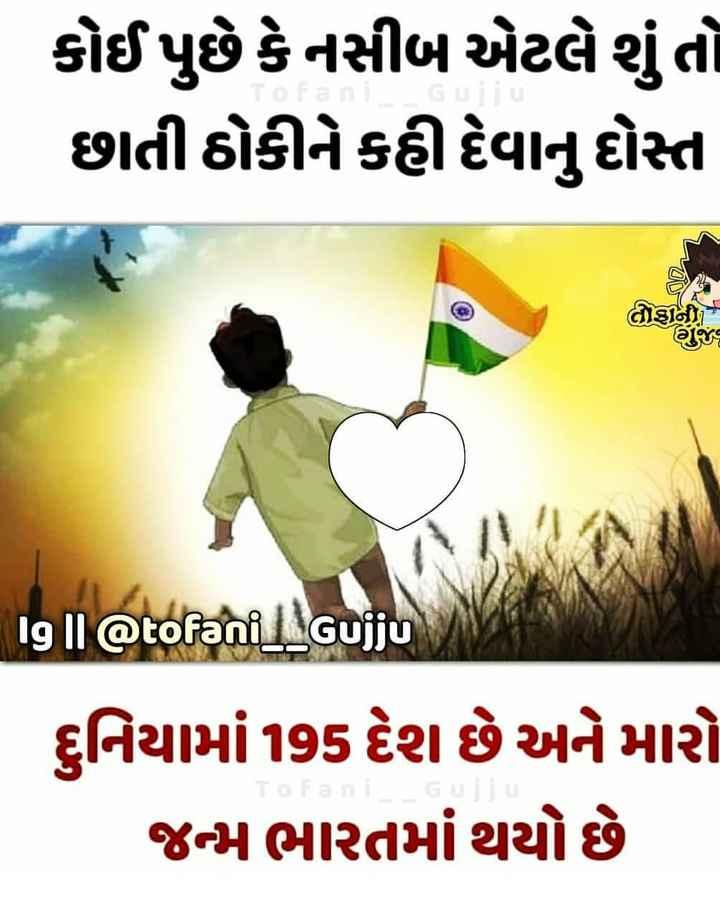 🇮🇳i love my india🇮🇳 - કોઈ પુછે કે નસીબ એટલે શું તો છાતી ઠોકીને કહી દેવાનું દોસ્ત લાણાની 19 Il @ tofani _ l _ Gujju દુનિયામાં 195 દેશ છે અને મારો જન્મ ભારતમાં થયો છે - ShareChat
