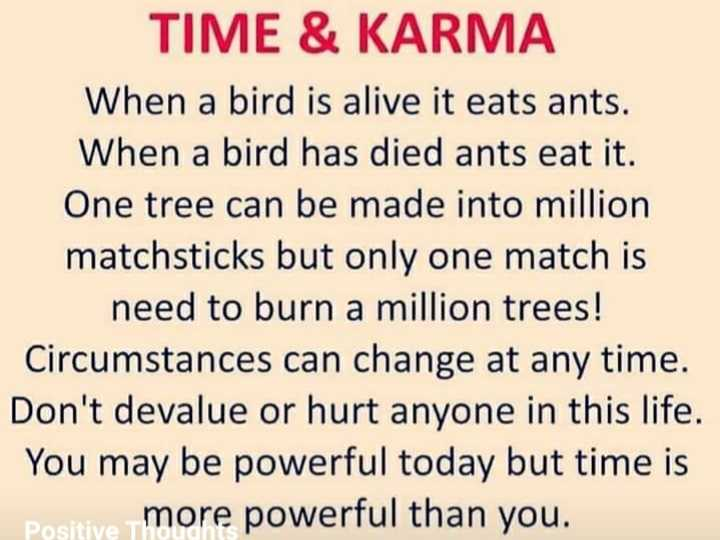 image status😘😘 - TIME & KARMA When a bird is alive it eats ants . When a bird has died ants eat it . One tree can be made into million matchsticks but only one match is need to burn a million trees ! Circumstances can change at any time . Don ' t devalue or hurt anyone in this life . You may be powerful today but time is positive more powerful than you . - ShareChat