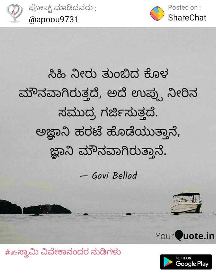 imaje - ಪೋಸ್ಟ್ ಮಾಡಿದವರು : @ apoou9731 Posted on : ShareChat ಸಿಹಿ ನೀರು ತುಂಬಿದ ಕೊಳ ಮೌನವಾಗಿರುತ್ತದೆ , ಅದೆ ಉಪ್ಪು ನೀರಿನ ಸಮುದ್ರ ಗರ್ಜಿಸುತ್ತದೆ . ಅಜ್ಞಾನಿ ಹರಟೆ ಹೊಡೆಯುತ್ತಾನೆ , ಜ್ಞಾನಿ ಮೌನವಾಗಿರುತ್ತಾನೆ . - Gavi Bellad YourQuote . in # Zಸ್ವಾಮಿ ವಿವೇಕಾನಂದರ ನುಡಿಗಳು GET IT ON Google Play - ShareChat