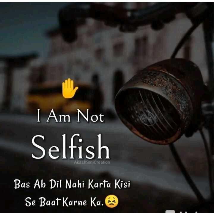 i m not selfish - I Am Not Selfish Akashmicreation Bas Ab Dil Nahi Karta Kisi Se Baat Karne Ka . - ShareChat