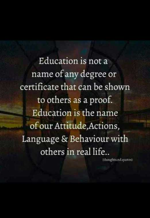 imp of education - Education is not a name of any degree or certificate that can be shown to others as a proof . Education is the name of our Attitude , Actions , Language & Behaviour with others in real life . . ( thoughts . nd quotes ) - ShareChat